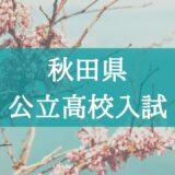 【2021年】入試の仕組みが分からない…秋田県・公立高校の入試システムを解説!