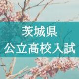 【2021年】入試の仕組みが分からない…茨城県・公立高校の入試システムを解説!